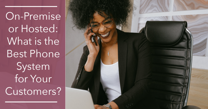On-Premise or Hosted: What is the Best Phone System for Your Customers?